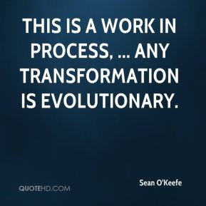 This is a work in process, ... Any transformation is evolutionary.