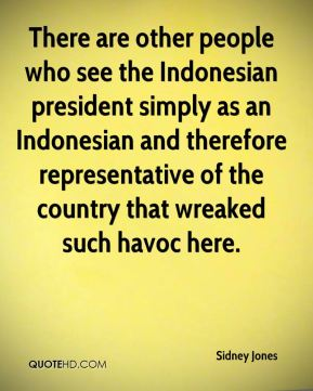 There are other people who see the Indonesian president simply as an Indonesian and therefore representative of the country that wreaked such havoc here.