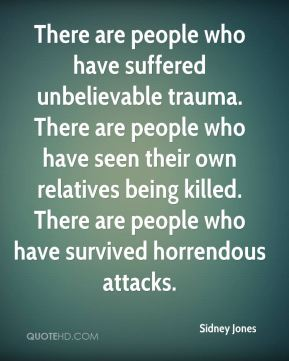 There are people who have suffered unbelievable trauma. There are people who have seen their own relatives being killed. There are people who have survived horrendous attacks.