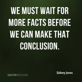 We must wait for more facts before we can make that conclusion.