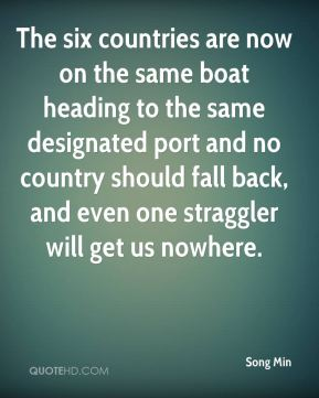 Song Min  - The six countries are now on the same boat heading to the same designated port and no country should fall back, and even one straggler will get us nowhere.