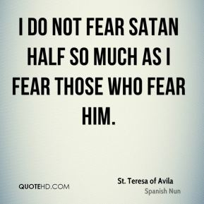 I do not fear Satan half so much as I fear those who fear him.