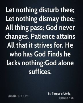 St. Teresa of Avila  - Let nothing disturb thee; Let nothing dismay thee; All thing pass; God never changes. Patience attains All that it strives for. He who has God Finds he lacks nothing:God alone suffices.