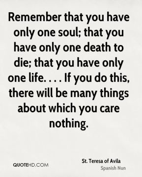 Remember that you have only one soul; that you have only one death to die; that you have only one life. . . . If you do this, there will be many things about which you care nothing.