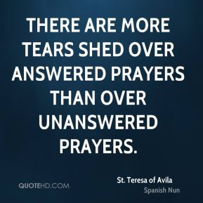 St. Teresa of Avila  - There are more tears shed over answered prayers than over unanswered prayers.