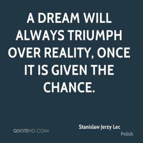 A dream will always triumph over reality, once it is given the chance.