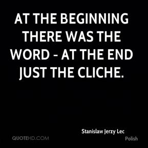Stanislaw Jerzy Lec  - At the beginning there was the Word - at the end just the Cliche.