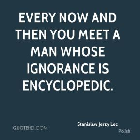 Every now and then you meet a man whose ignorance is encyclopedic.