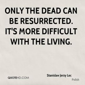 Only the dead can be resurrected. It's more difficult with the living.