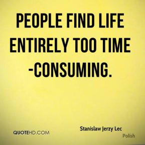 People find life entirely too time-consuming.