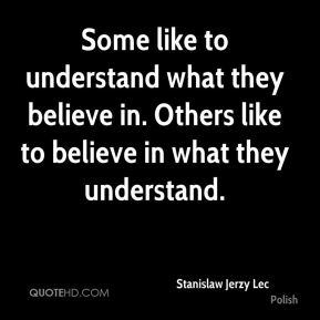 Some like to understand what they believe in. Others like to believe in what they understand.