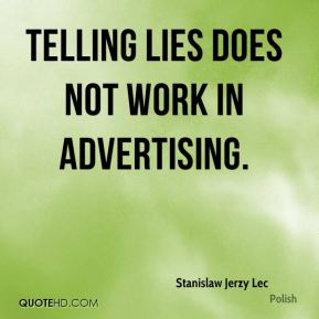 Stanislaw Jerzy Lec  - Telling lies does not work in advertising.