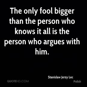Stanislaw Jerzy Lec  - The only fool bigger than the person who knows it all is the person who argues with him.