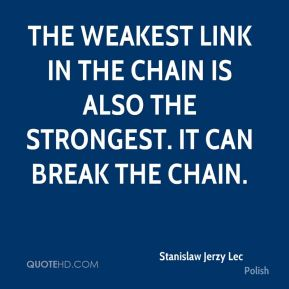 Stanislaw Jerzy Lec  - The weakest link in the chain is also the strongest. It can break the chain.