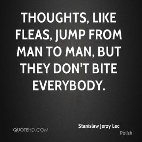 Thoughts, like fleas, jump from man to man, but they don't bite everybody.