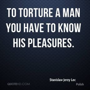 Stanislaw Jerzy Lec  - To torture a man you have to know his pleasures.
