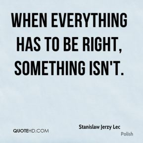 When everything has to be right, something isn't.