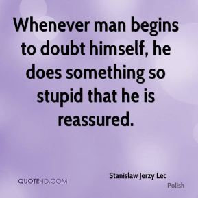 Stanislaw Jerzy Lec  - Whenever man begins to doubt himself, he does something so stupid that he is reassured.