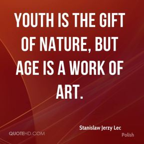Stanislaw Jerzy Lec  - Youth is the gift of nature, but age is a work of art.