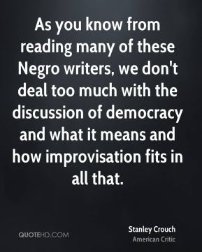 As you know from reading many of these Negro writers, we don't deal too much with the discussion of democracy and what it means and how improvisation fits in all that.