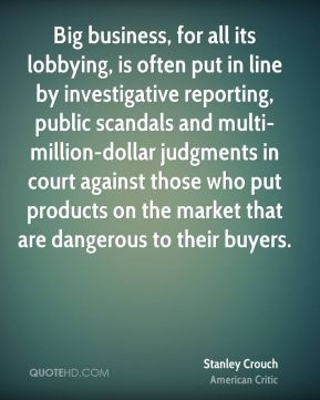 Stanley Crouch - Big business, for all its lobbying, is often put in line by investigative reporting, public scandals and multi-million-dollar judgments in court against those who put products on the market that are dangerous to their buyers.