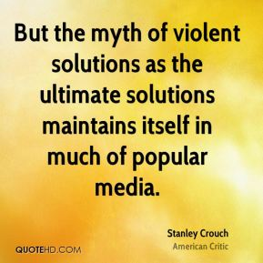 But the myth of violent solutions as the ultimate solutions maintains itself in much of popular media.