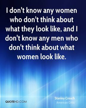 I don't know any women who don't think about what they look like, and I don't know any men who don't think about what women look like.