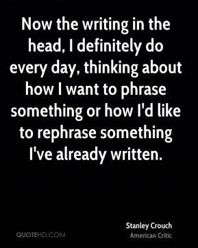 Now the writing in the head, I definitely do every day, thinking about how I want to phrase something or how I'd like to rephrase something I've already written.