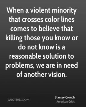 When a violent minority that crosses color lines comes to believe that killing those you know or do not know is a reasonable solution to problems, we are in need of another vision.
