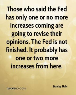 Stanley Nabi  - Those who said the Fed has only one or no more increases coming are going to revise their opinions. The Fed is not finished. It probably has one or two more increases from here.