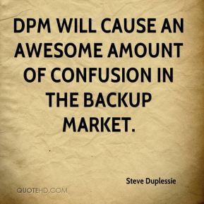 Steve Duplessie  - DPM will cause an awesome amount of confusion in the backup market.