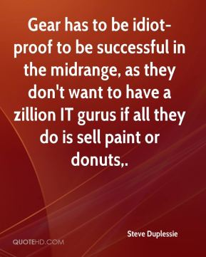 Steve Duplessie  - Gear has to be idiot-proof to be successful in the midrange, as they don't want to have a zillion IT gurus if all they do is sell paint or donuts.