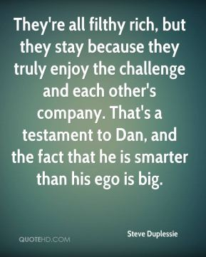 Steve Duplessie  - They're all filthy rich, but they stay because they truly enjoy the challenge and each other's company. That's a testament to Dan, and the fact that he is smarter than his ego is big.