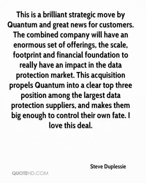 Steve Duplessie  - This is a brilliant strategic move by Quantum and great news for customers. The combined company will have an enormous set of offerings, the scale, footprint and financial foundation to really have an impact in the data protection market. This acquisition propels Quantum into a clear top three position among the largest data protection suppliers, and makes them big enough to control their own fate. I love this deal.