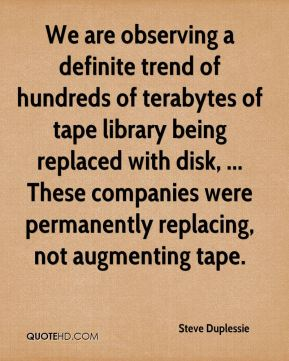 Steve Duplessie  - We are observing a definite trend of hundreds of terabytes of tape library being replaced with disk, ... These companies were permanently replacing, not augmenting tape.