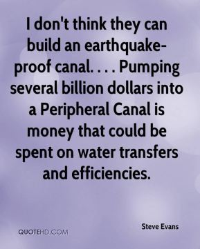 Steve Evans  - I don't think they can build an earthquake-proof canal. . . . Pumping several billion dollars into a Peripheral Canal is money that could be spent on water transfers and efficiencies.