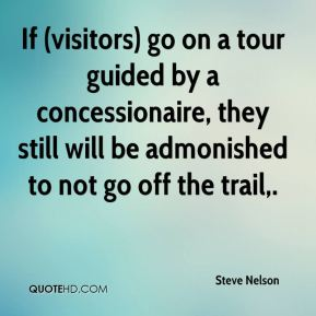 Steve Nelson  - If (visitors) go on a tour guided by a concessionaire, they still will be admonished to not go off the trail.