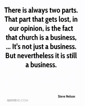 Steve Nelson  - There is always two parts. That part that gets lost, in our opinion, is the fact that church is a business, ... It's not just a business. But nevertheless it is still a business.