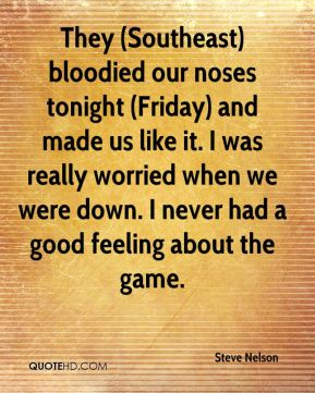 They (Southeast) bloodied our noses tonight (Friday) and made us like it. I was really worried when we were down. I never had a good feeling about the game.