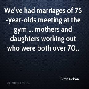 We've had marriages of 75-year-olds meeting at the gym ... mothers and daughters working out who were both over 70.