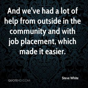 Steve White  - And we've had a lot of help from outside in the community and with job placement, which made it easier.