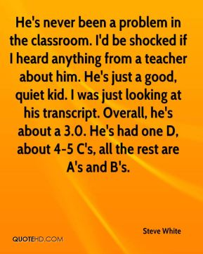 He's never been a problem in the classroom. I'd be shocked if I heard anything from a teacher about him. He's just a good, quiet kid. I was just looking at his transcript. Overall, he's about a 3.0. He's had one D, about 4-5 C's, all the rest are A's and B's.