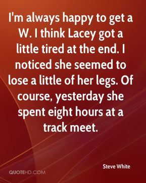 I'm always happy to get a W. I think Lacey got a little tired at the end. I noticed she seemed to lose a little of her legs. Of course, yesterday she spent eight hours at a track meet.