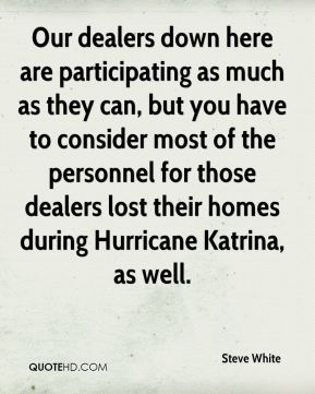 Our dealers down here are participating as much as they can, but you have to consider most of the personnel for those dealers lost their homes during Hurricane Katrina, as well.
