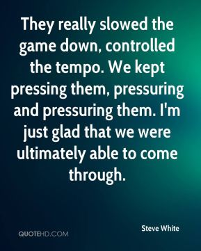 They really slowed the game down, controlled the tempo. We kept pressing them, pressuring and pressuring them. I'm just glad that we were ultimately able to come through.