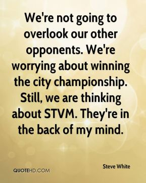 We're not going to overlook our other opponents. We're worrying about winning the city championship. Still, we are thinking about STVM. They're in the back of my mind.