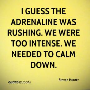 Steven Hunter  - I guess the adrenaline was rushing. We were too intense. We needed to calm down.