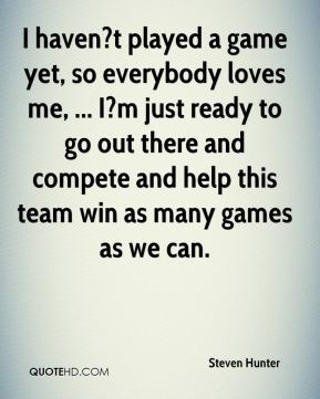 Steven Hunter  - I haven?t played a game yet, so everybody loves me, ... I?m just ready to go out there and compete and help this team win as many games as we can.