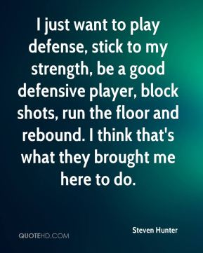 Steven Hunter  - I just want to play defense, stick to my strength, be a good defensive player, block shots, run the floor and rebound. I think that's what they brought me here to do.
