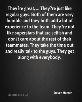 Steven Hunter  - They?re great, ... They?re just like regular guys. Both of them are very humble and they both add a lot of experience to the team. They?re not like superstars that are selfish and don?t care about the rest of their teammates. They take the time out and really talk to the guys. They get along with everybody.